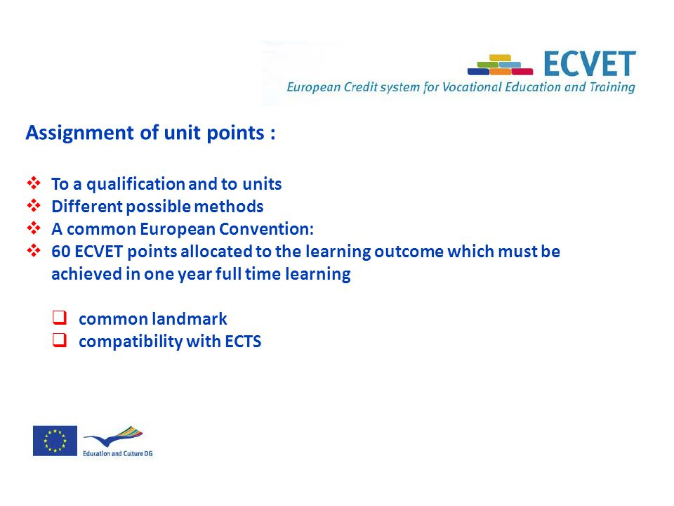 Assignment of unit points :  To a qualification and to units  Different possible methods  A common European Convention:  60 ECVET points allocated to the learning outcome which must be achieved in one year full time learning  common landmark  compatibility with ECTS