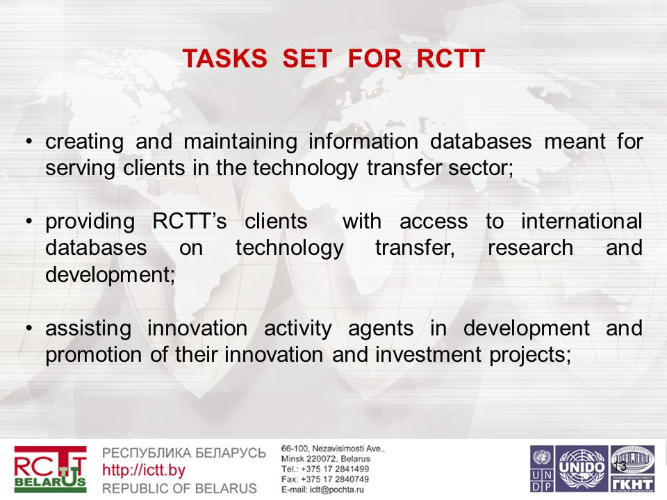 13 TASKS SET FOR RCTT creating and maintaining information databases meant for serving clients in the technology transfer sector; providing RCTT's clients with access to international databases on technology transfer, research and development; assisting innovation activity agents in development and promotion of their innovation and investment projects;
