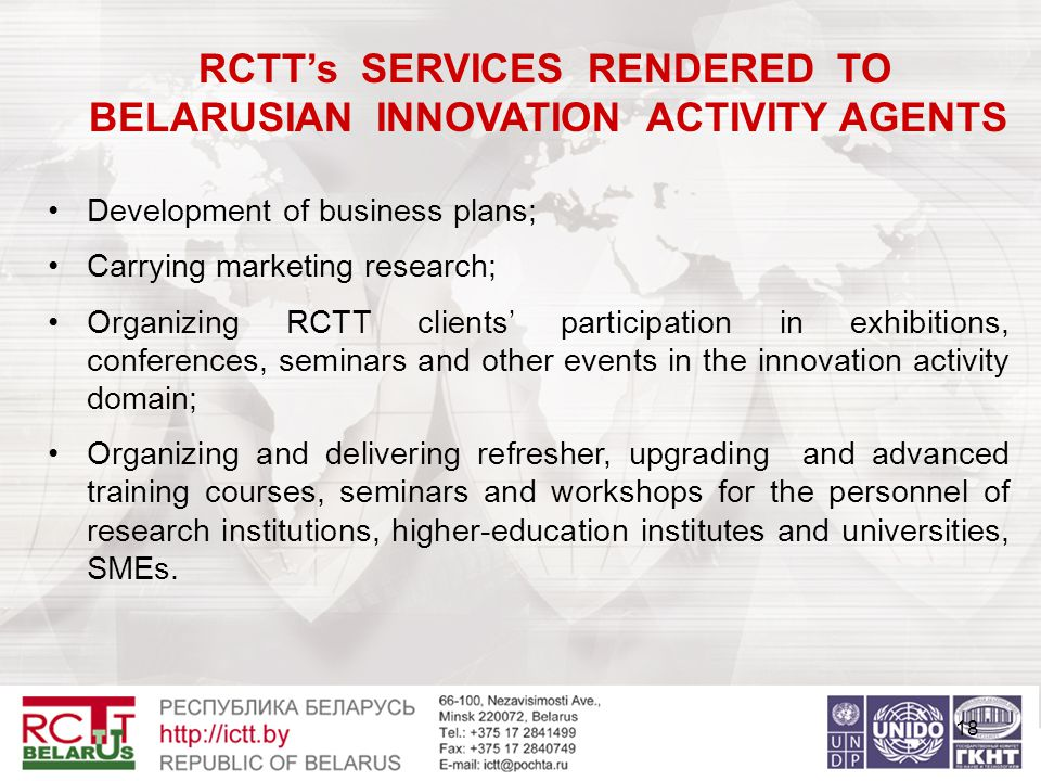18 RCTT's SERVICES RENDERED TO BELARUSIAN INNOVATION ACTIVITY AGENTS Development of business plans; Carrying marketing research; Organizing RCTT clients' participation in exhibitions, conferences, seminars and other events in the innovation activity domain; Organizing and delivering refresher, upgrading and advanced training courses, seminars and workshops for the personnel of research institutions, higher-education institutes and universities, SMEs.