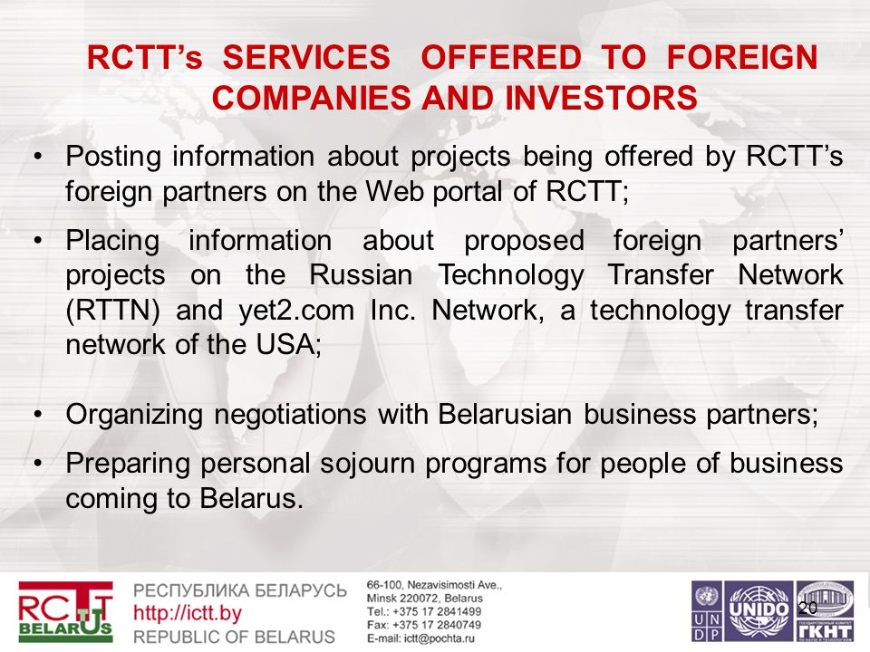 20 RCTT's SERVICES OFFERED TO FOREIGN COMPANIES AND INVESTORS Posting information about projects being offered by RCTT's foreign partners on the Web portal of RCTT; Placing information about proposed foreign partners' projects on the Russian Technology Transfer Network (RTTN) and yet2.com Inc.