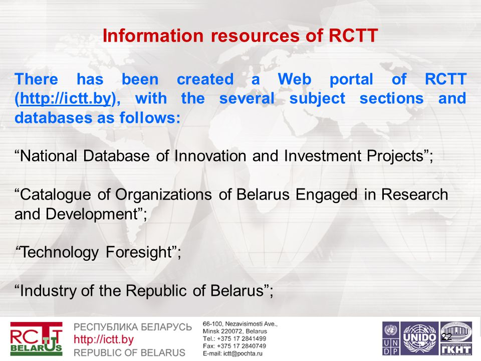 22 Information resources of RCTT There has been created a Web portal of RCTT (http://ictt.by), with the several subject sections and databases as follows: National Database of Innovation and Investment Projects ; Catalogue of Organizations of Belarus Engaged in Research and Development ; Technology Foresight ; Industry of the Republic of Belarus ;