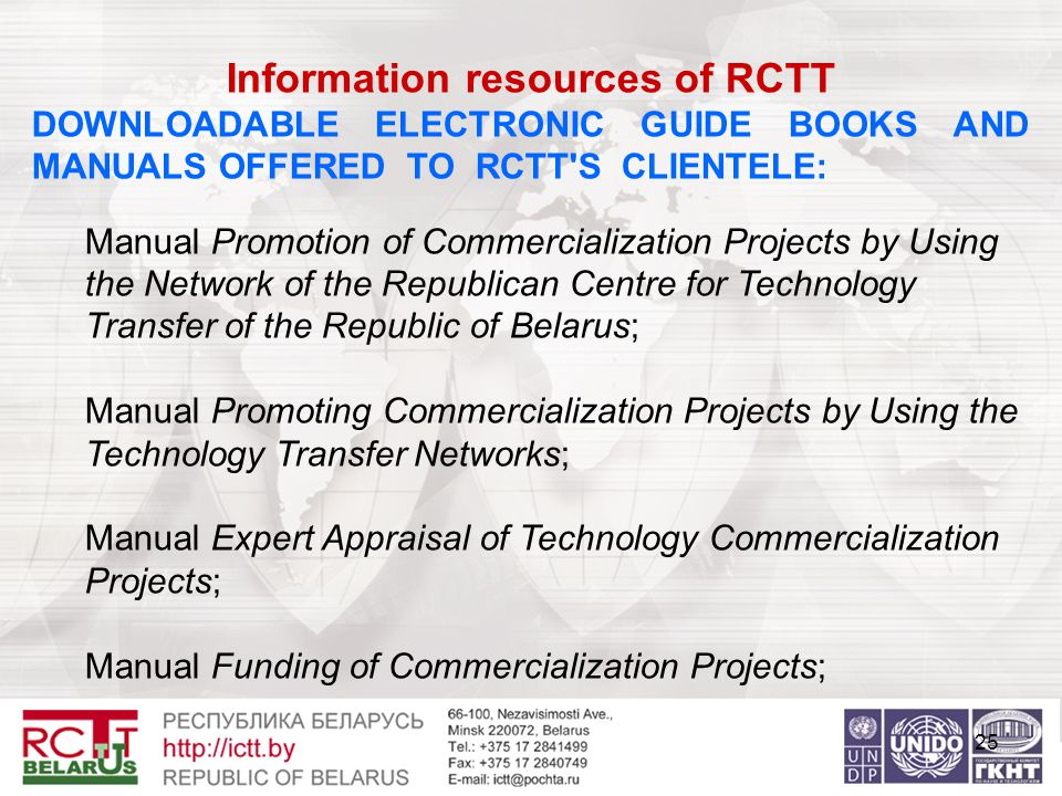 25 Information resources of RCTT DOWNLOADABLE ELECTRONIC GUIDE BOOKS AND MANUALS OFFERED TO RCTT S CLIENTELE: Manual Promotion of Commercialization Projects by Using the Network of the Republican Centre for Technology Transfer of the Republic of Belarus; Manual Promoting Commercialization Projects by Using the Technology Transfer Networks; Manual Expert Appraisal of Technology Commercialization Projects; Manual Funding of Commercialization Projects;