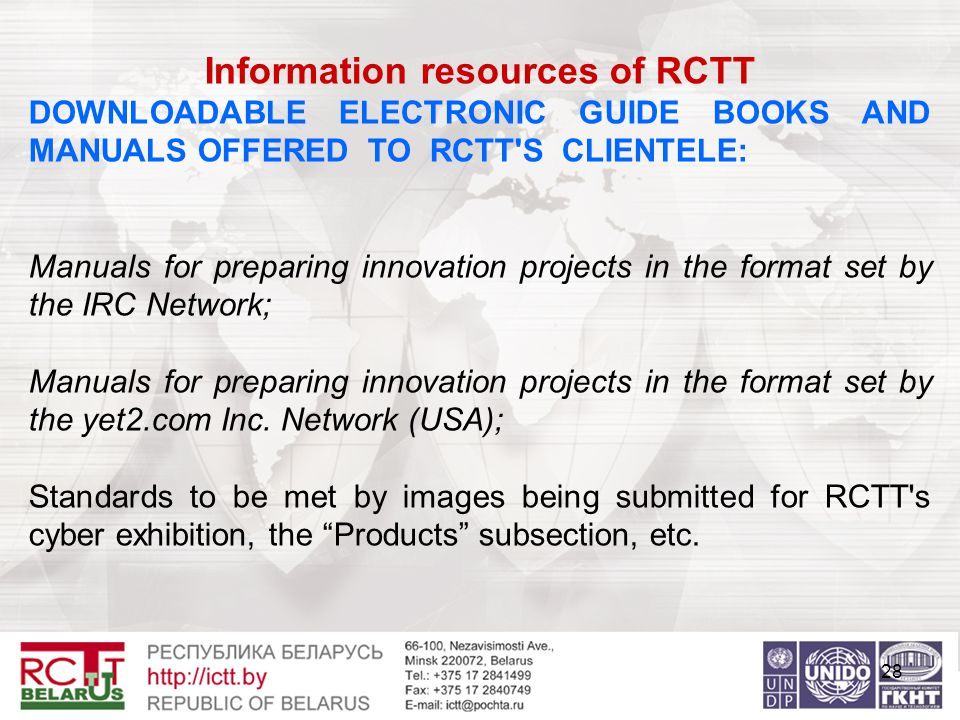 28 Information resources of RCTT DOWNLOADABLE ELECTRONIC GUIDE BOOKS AND MANUALS OFFERED TO RCTT S CLIENTELE: Manuals for preparing innovation projects in the format set by the IRC Network; Manuals for preparing innovation projects in the format set by the yet2.com Inc.