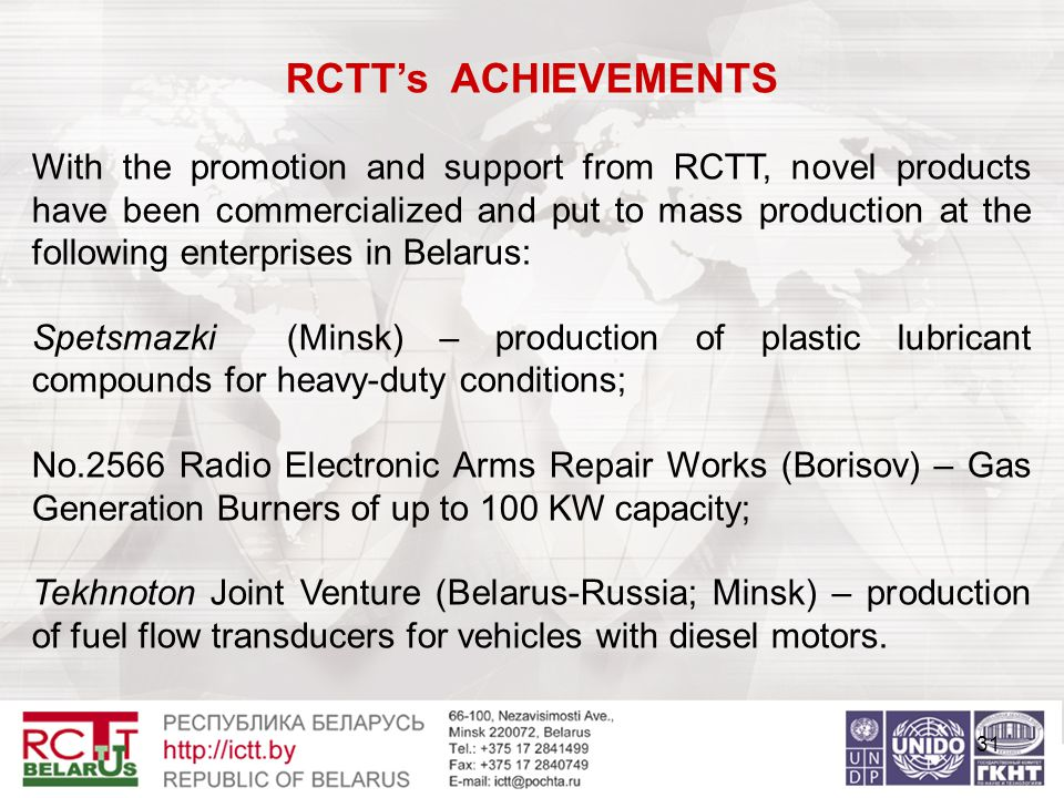 31 RCTT's ACHIEVEMENTS With the promotion and support from RCTT, novel products have been commercialized and put to mass production at the following enterprises in Belarus: Spetsmazki (Minsk) – production of plastic lubricant compounds for heavy-duty conditions; No.2566 Radio Electronic Arms Repair Works (Borisov) – Gas Generation Burners of up to 100 KW capacity; Tekhnoton Joint Venture (Belarus-Russia; Minsk) – production of fuel flow transducers for vehicles with diesel motors.