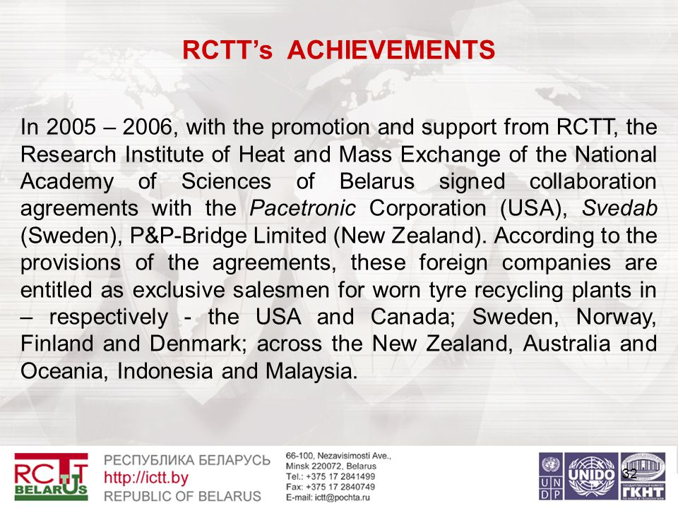 32 RCTT's ACHIEVEMENTS In 2005 – 2006, with the promotion and support from RCTT, the Research Institute of Heat and Mass Exchange of the National Academy of Sciences of Belarus signed collaboration agreements with the Pacetronic Corporation (USA), Svedab (Sweden), P&P-Bridge Limited (New Zealand).