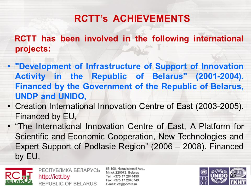 35 RCTT's ACHIEVEMENTS RCTT has been involved in the following international projects: Development of Infrastructure of Support of Innovation Activity in the Republic of Belarus (2001-2004).