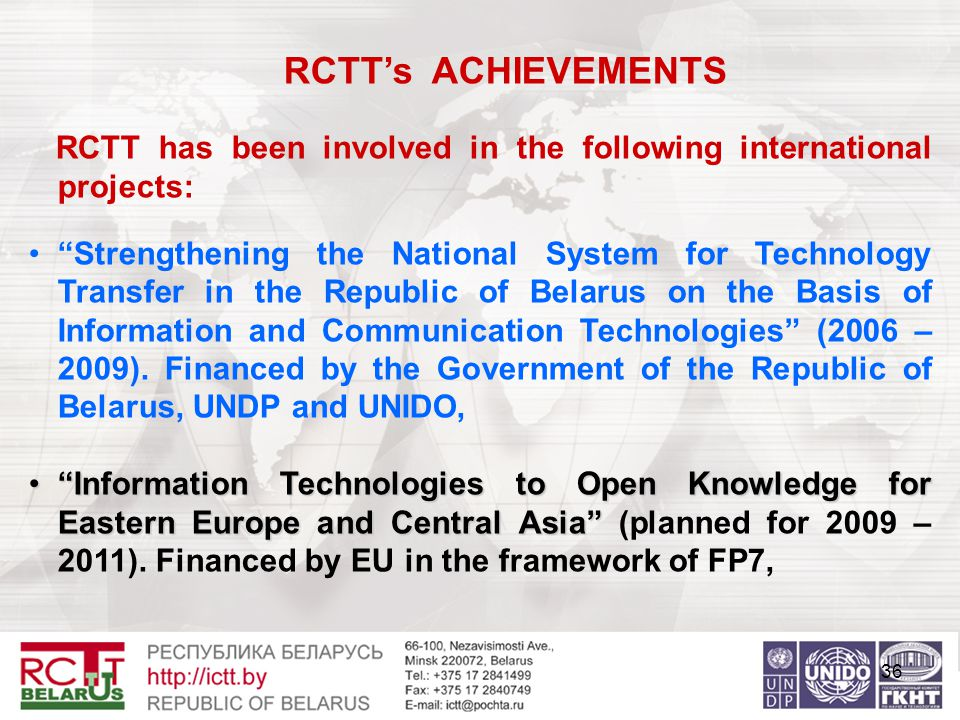 36 RCTT's ACHIEVEMENTS RCTT has been involved in the following international projects: Strengthening the National System for Technology Transfer in the Republic of Belarus on the Basis of Information and Communication Technologies (2006 – 2009).