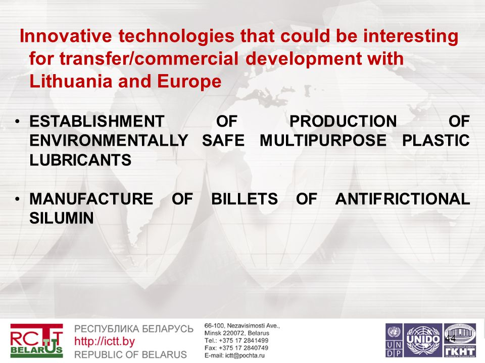 44 Innovative technologies that could be interesting for transfer/commercial development with Lithuania and Europe ESTABLISHMENT OF PRODUCTION OF ENVIRONMENTALLY SAFE MULTIPURPOSE PLASTIC LUBRICANTS MANUFACTURE OF BILLETS OF ANTIFRICTIONAL SILUMIN