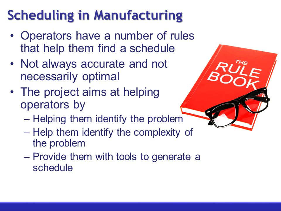 Scheduling in Manufacturing Operators have a number of rules that help them find a schedule Not always accurate and not necessarily optimal The project aims at helping operators by –Helping them identify the problem –Help them identify the complexity of the problem –Provide them with tools to generate a schedule