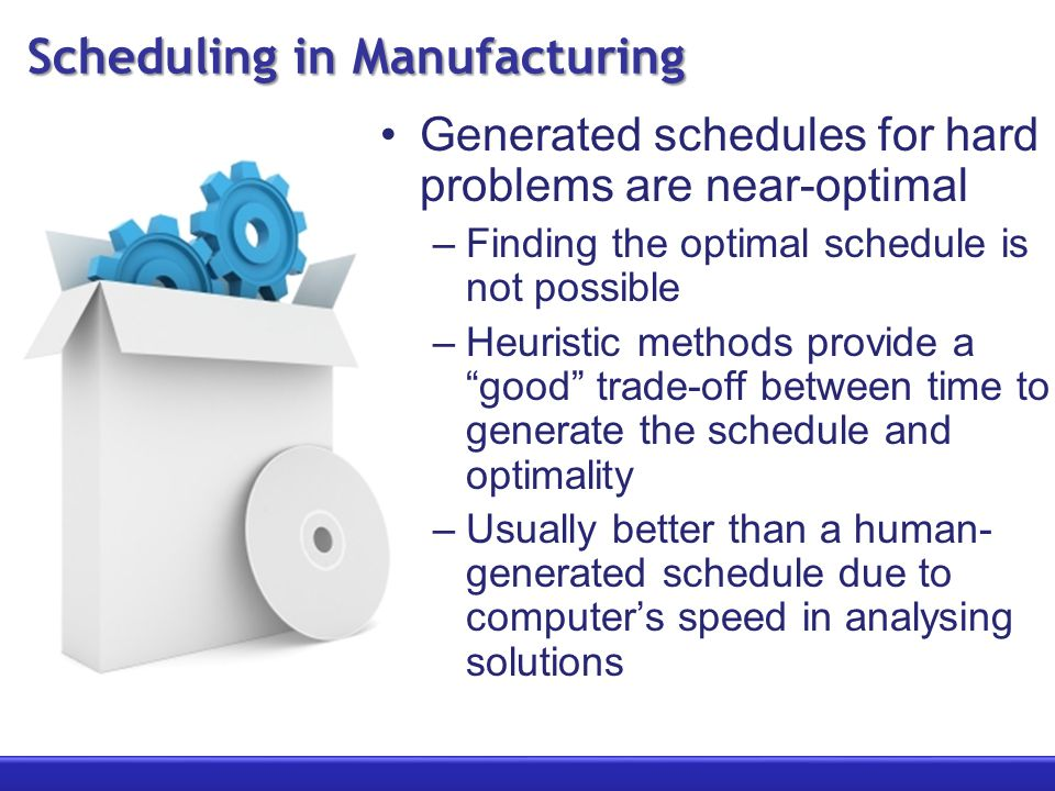 Scheduling in Manufacturing Generated schedules for hard problems are near-optimal –Finding the optimal schedule is not possible –Heuristic methods pr
