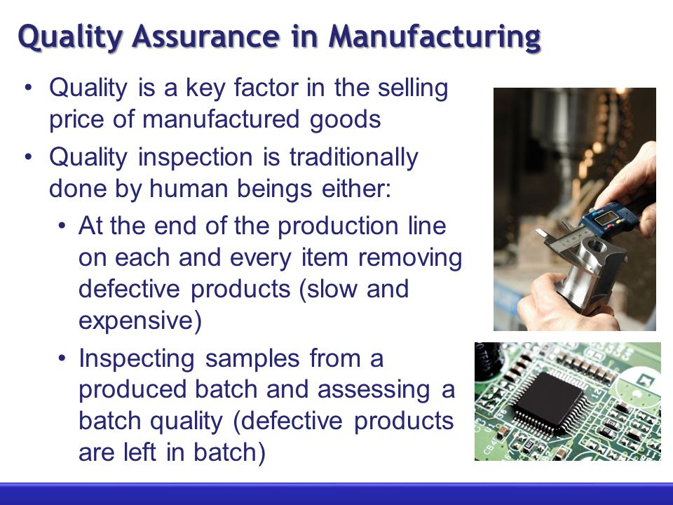 Quality Assurance in Manufacturing Quality is a key factor in the selling price of manufactured goods Quality inspection is traditionally done by human beings either: At the end of the production line on each and every item removing defective products (slow and expensive) Inspecting samples from a produced batch and assessing a batch quality (defective products are left in batch)