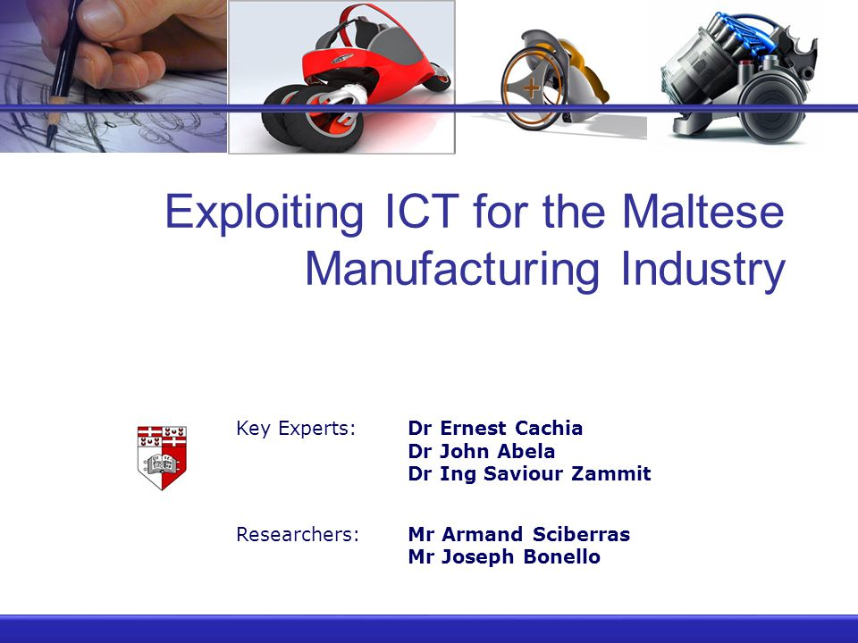 Exploiting ICT for the Maltese Manufacturing Industry Key Experts:Dr Ernest Cachia Dr John Abela Dr Ing Saviour Zammit Researchers:Mr Armand Sciberras