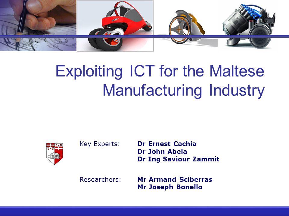 Exploiting ICT for the Maltese Manufacturing Industry Key Experts:Dr Ernest Cachia Dr John Abela Dr Ing Saviour Zammit Researchers:Mr Armand Sciberras Mr Joseph Bonello