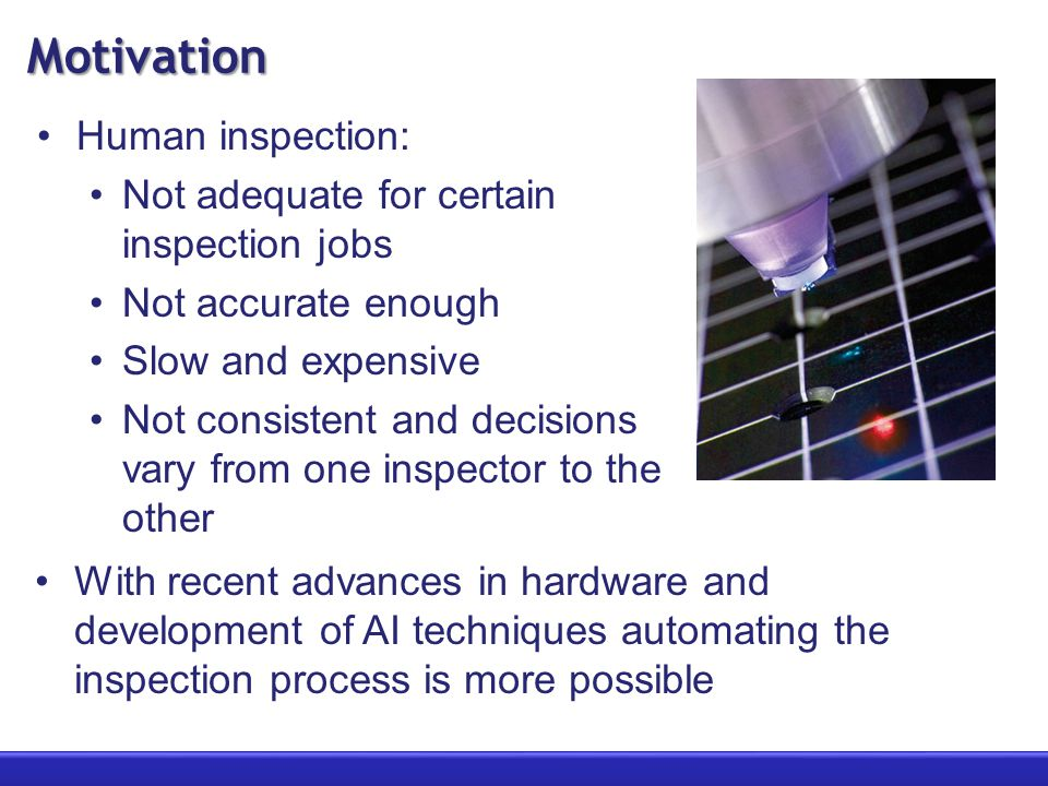 Motivation Human inspection: Not adequate for certain inspection jobs Not accurate enough Slow and expensive Not consistent and decisions vary from one inspector to the other With recent advances in hardware and development of AI techniques automating the inspection process is more possible