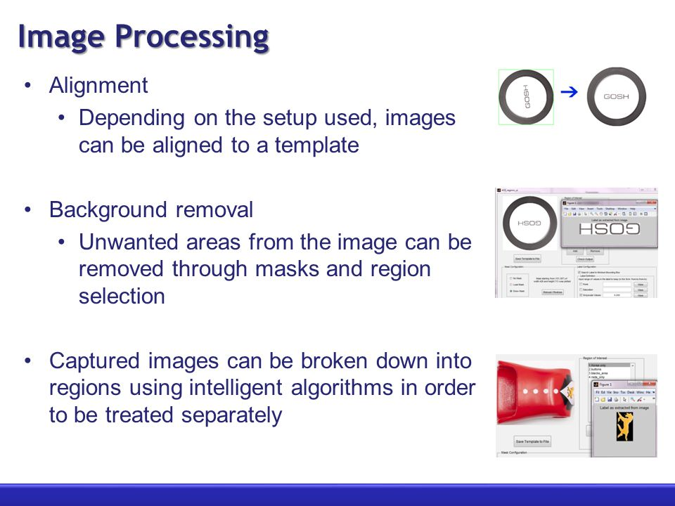 Image Processing Alignment Depending on the setup used, images can be aligned to a template Background removal Unwanted areas from the image can be re