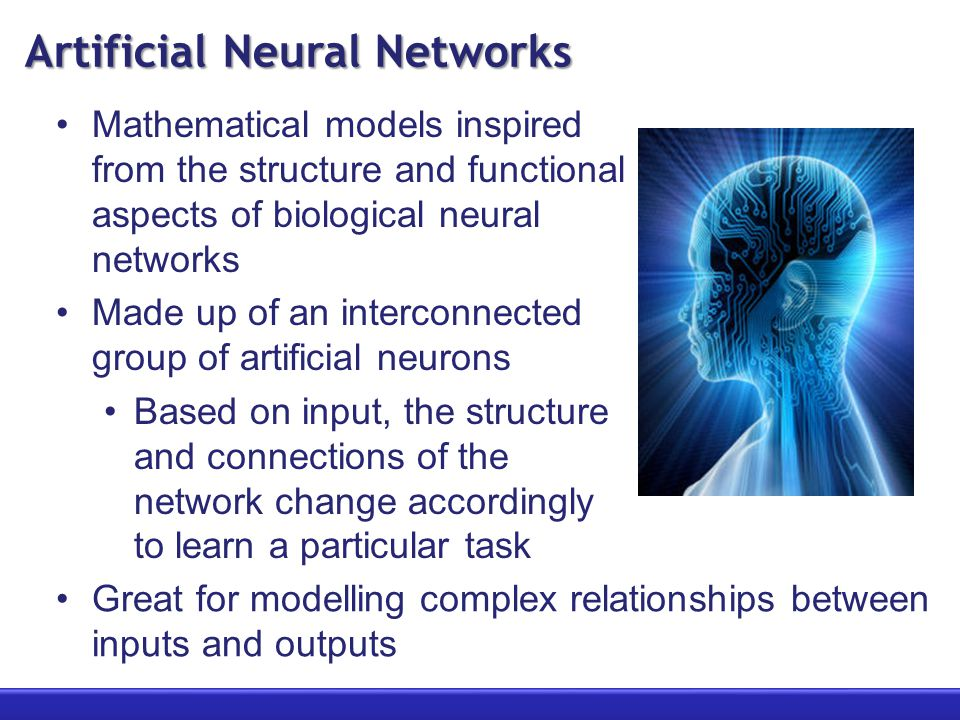 Artificial Neural Networks Mathematical models inspired from the structure and functional aspects of biological neural networks Made up of an interconnected group of artificial neurons Based on input, the structure and connections of the network change accordingly to learn a particular task Great for modelling complex relationships between inputs and outputs
