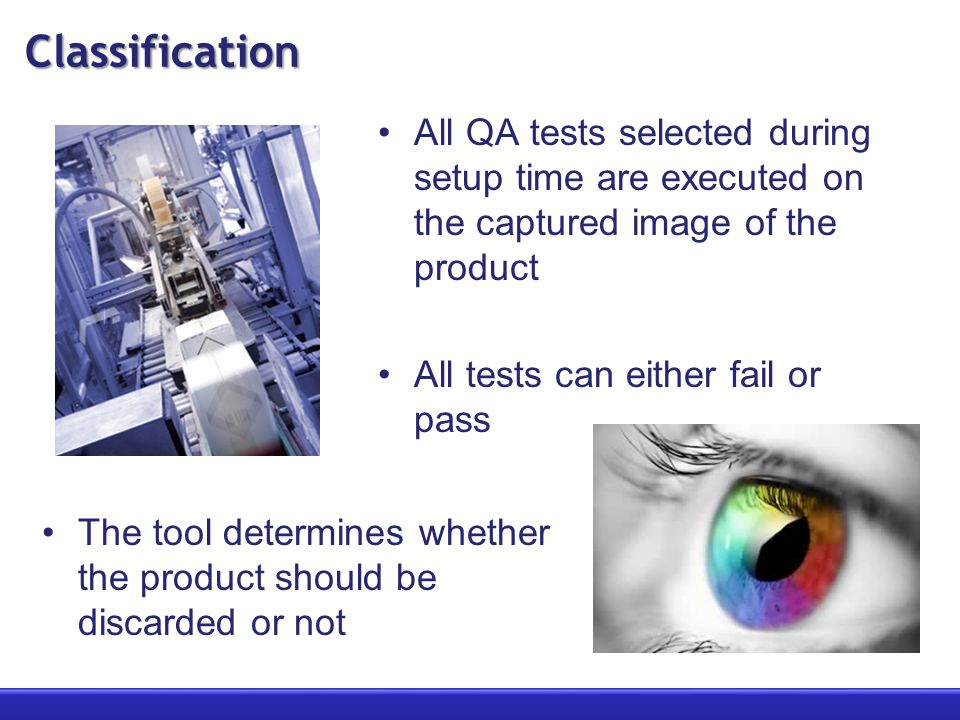 Classification All QA tests selected during setup time are executed on the captured image of the product All tests can either fail or pass The tool determines whether the product should be discarded or not