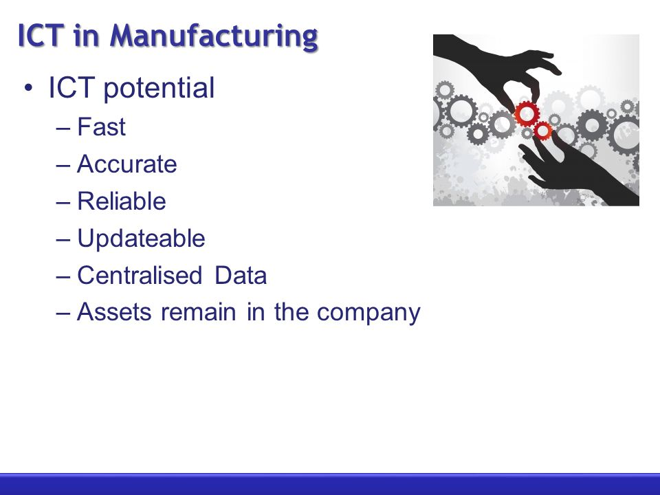 ICT in Manufacturing ICT potential –Fast –Accurate –Reliable –Updateable –Centralised Data –Assets remain in the company