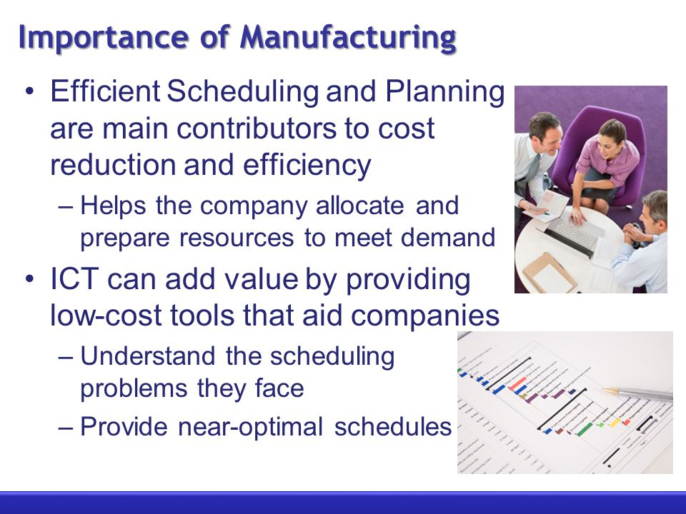 Importance of Manufacturing Efficient Scheduling and Planning are main contributors to cost reduction and efficiency –Helps the company allocate and prepare resources to meet demand ICT can add value by providing low-cost tools that aid companies –Understand the scheduling problems they face –Provide near-optimal schedules