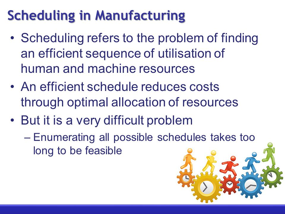 Scheduling in Manufacturing Scheduling refers to the problem of finding an efficient sequence of utilisation of human and machine resources An efficient schedule reduces costs through optimal allocation of resources But it is a very difficult problem –Enumerating all possible schedules takes too long to be feasible