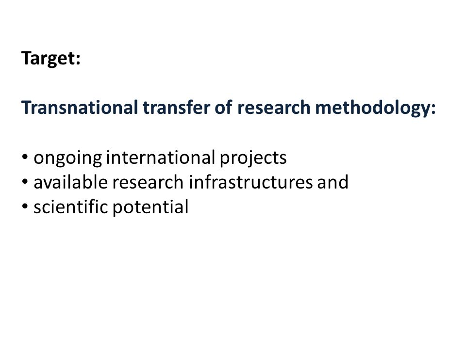Target: Transnational transfer of research methodology: ongoing international projects available research infrastructures and scientific potential