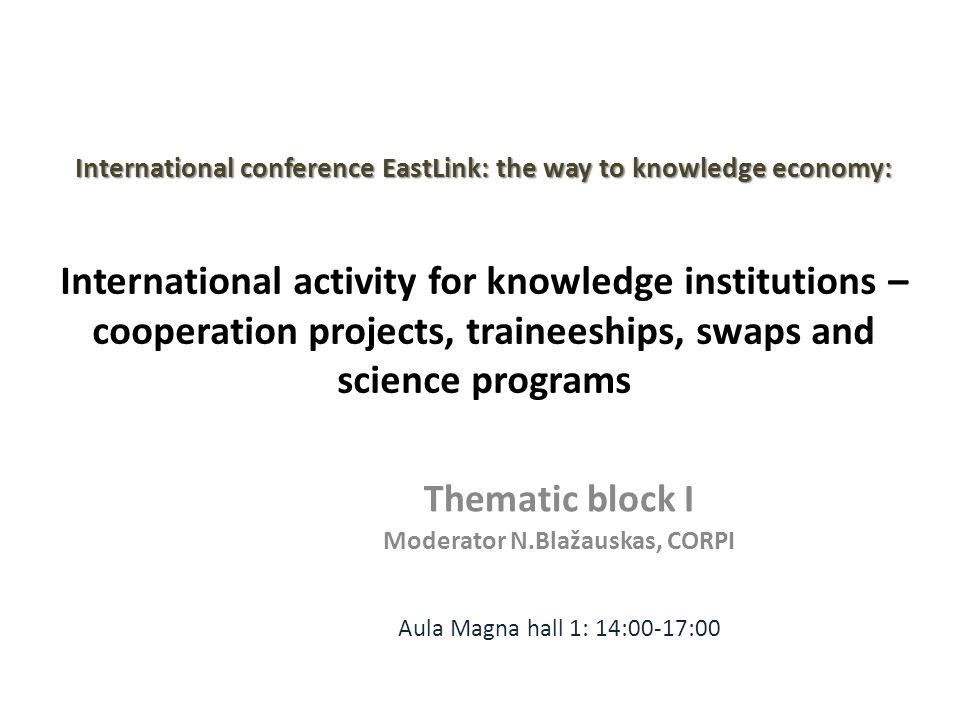 International conference EastLink: the way to knowledge economy: International conference EastLink: the way to knowledge economy: International activity for knowledge institutions – cooperation projects, traineeships, swaps and science programs Thematic block I Moderator N.Blažauskas, CORPI Aula Magna hall 1: 14:00-17:00