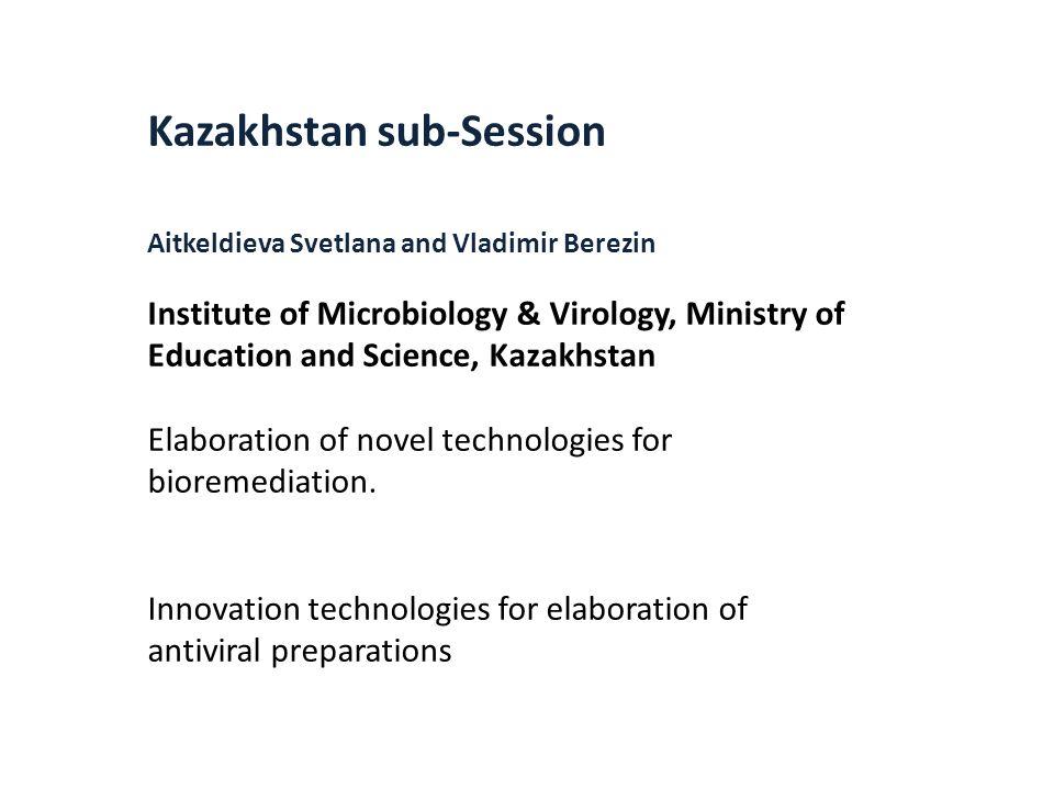 Kazakhstan sub-Session Aitkeldieva Svetlana and Vladimir Berezin Institute of Microbiology & Virology, Ministry of Education and Science, Kazakhstan Elaboration of novel technologies for bioremediation.