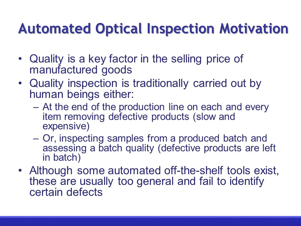 Automated Optical Inspection Motivation Quality is a key factor in the selling price of manufactured goods Quality inspection is traditionally carried out by human beings either: –At the end of the production line on each and every item removing defective products (slow and expensive) –Or, inspecting samples from a produced batch and assessing a batch quality (defective products are left in batch) Although some automated off-the-shelf tools exist, these are usually too general and fail to identify certain defects