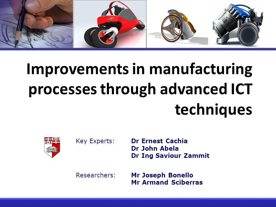 Improvements in manufacturing processes through advanced ICT techniques Key Experts:Dr Ernest Cachia Dr John Abela Dr Ing Saviour Zammit Researchers:Mr Joseph Bonello Mr Armand Sciberras