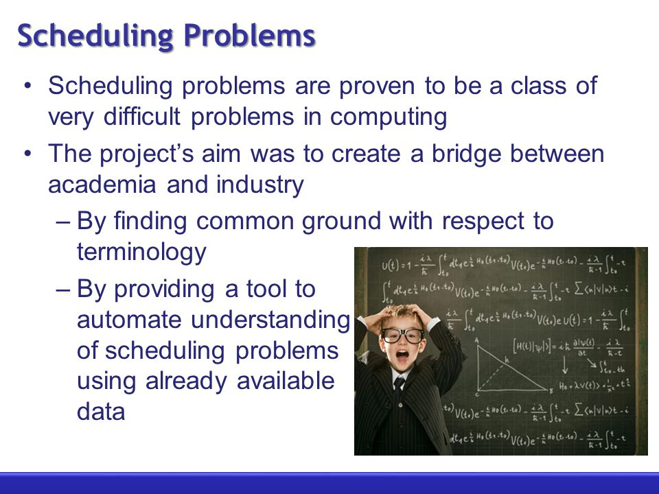Scheduling Problems Scheduling problems are proven to be a class of very difficult problems in computing The project's aim was to create a bridge between academia and industry –By finding common ground with respect to terminology –By providing a tool to automate understanding of scheduling problems using already available data