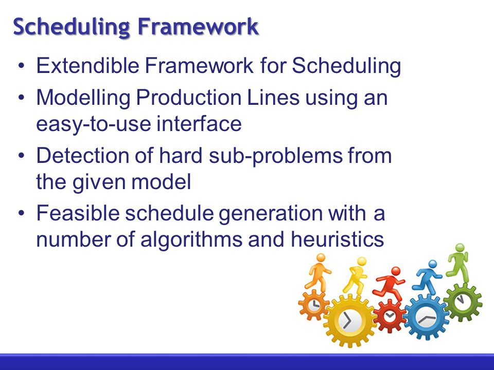 Scheduling Framework Extendible Framework for Scheduling Modelling Production Lines using an easy-to-use interface Detection of hard sub-problems from the given model Feasible schedule generation with a number of algorithms and heuristics
