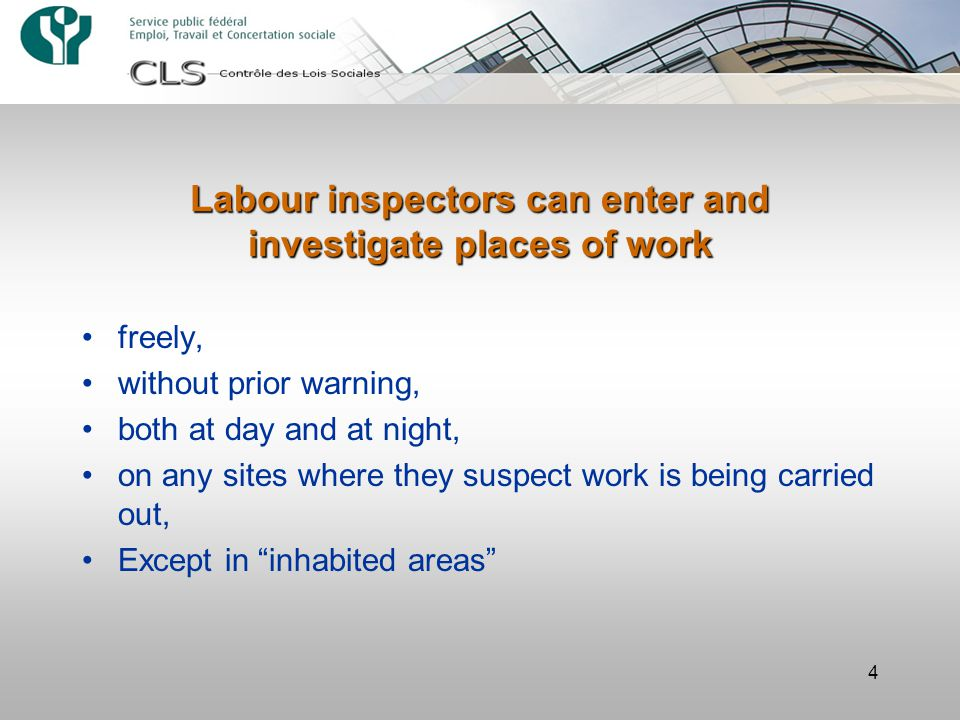 4 Labour inspectors can enter and investigate places of work freely, without prior warning, both at day and at night, on any sites where they suspect work is being carried out, Except in inhabited areas
