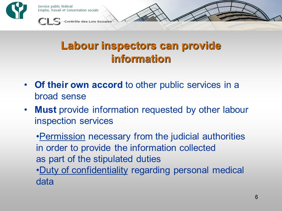 6 Labour inspectors can provide information Of their own accord to other public services in a broad sense Must provide information requested by other labour inspection services Permission necessary from the judicial authorities in order to provide the information collected as part of the stipulated duties Duty of confidentiality regarding personal medical data