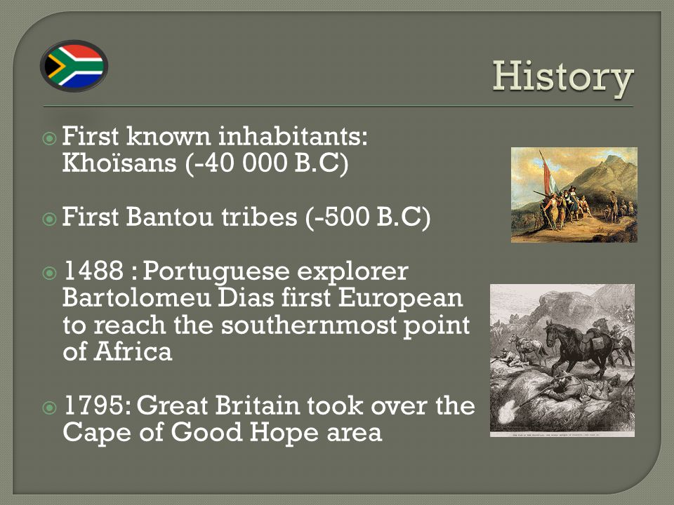  First known inhabitants: Khoïsans (-40 000 B.C)  First Bantou tribes (-500 B.C)  1488 : Portuguese explorer Bartolomeu Dias first European to reach the southernmost point of Africa  1795: Great Britain took over the Cape of Good Hope area