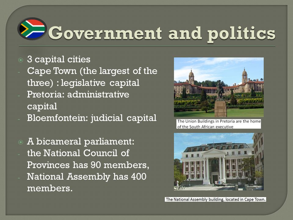 3 capital cities - Cape Town (the largest of the three) : legislative capital - Pretoria: administrative capital - Bloemfontein: judicial capital  A bicameral parliament: - the National Council of Provinces has 90 members, - National Assembly has 400 members.