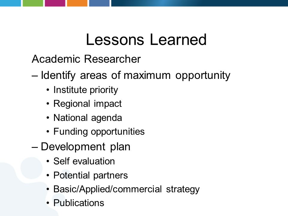 Lessons Learned Academic Researcher –Identify areas of maximum opportunity Institute priority Regional impact National agenda Funding opportunities –D