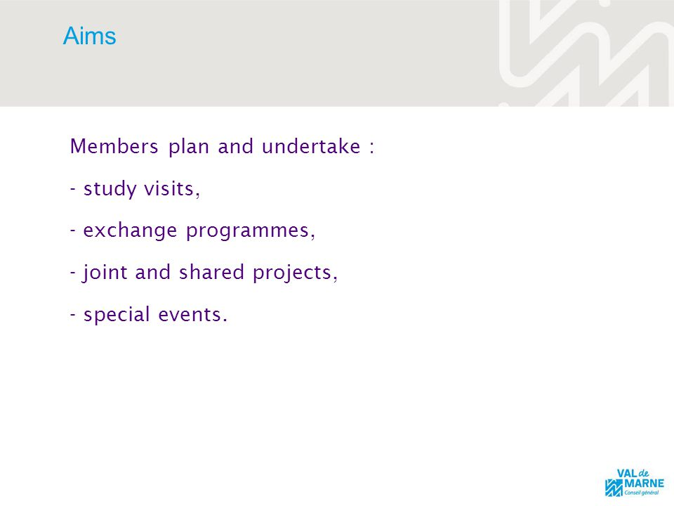 Aims Members plan and undertake : - study visits, - exchange programmes, - joint and shared projects, - special events.