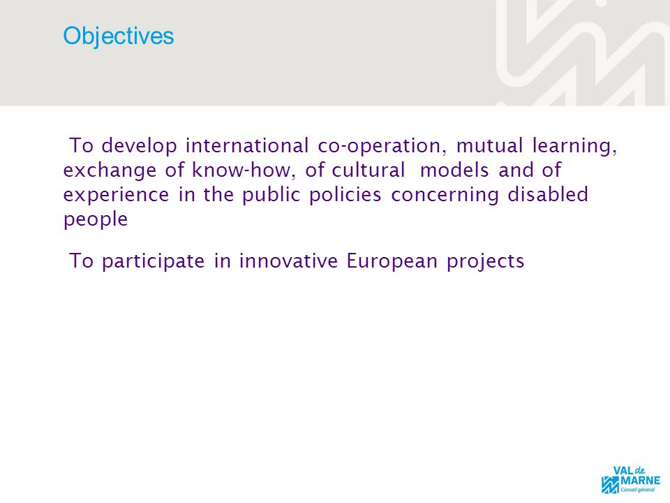 Objectives To develop international co-operation, mutual learning, exchange of know-how, of cultural models and of experience in the public policies concerning disabled people To participate in innovative European projects
