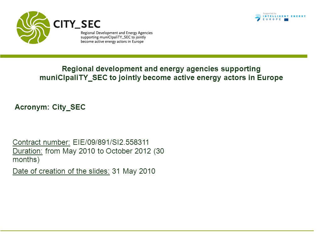 Regional development and energy agencies supporting muniCIpaliTY_SEC to jointly become active energy actors in Europe Acronym: City_SEC Contract number: EIE/09/891/SI2.558311 Duration: from May 2010 to October 2012 (30 months) Date of creation of the slides: 31 May 2010