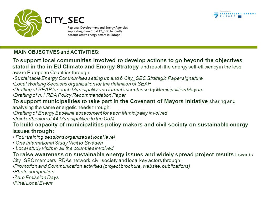 MAIN OBJECTIVES and ACTIVITIES: To support local communities involved to develop actions to go beyond the objectives stated in the in EU Climate and Energy Strategy and reach the energy self-efficiency in the less aware European Countries through: Sustainable Energy Communities setting up and 6 City_SEC Strategic Paper signature Local Working Sessions organization for the definition of SEAP Drafting of SEAP for each Municipality and formal acceptance by Municipalities Mayors Drafting of n.1 RDA Policy Recommendation Paper To support municipalities to take part in the Covenant of Mayors initiative sharing and analysing the same energetic needs through: Drafting of Energy Baseline assessment for each Municipality involved Joint adhesion of 44 Municipalities to the CoM To build capacity of municipalities policy makers and civil society on sustainable energy issues through: Four training sessions organized at local level One International Study Visit to Sweden Local study visits in all the countries involved To raise awareness on sustainable energy issues and widely spread project results towards City_SEC members, RDAs network, civil society and local key actors through: Promotion and Communication activities (project brochure, website, publications) Photo competition Zero Emission Days Final Local Event