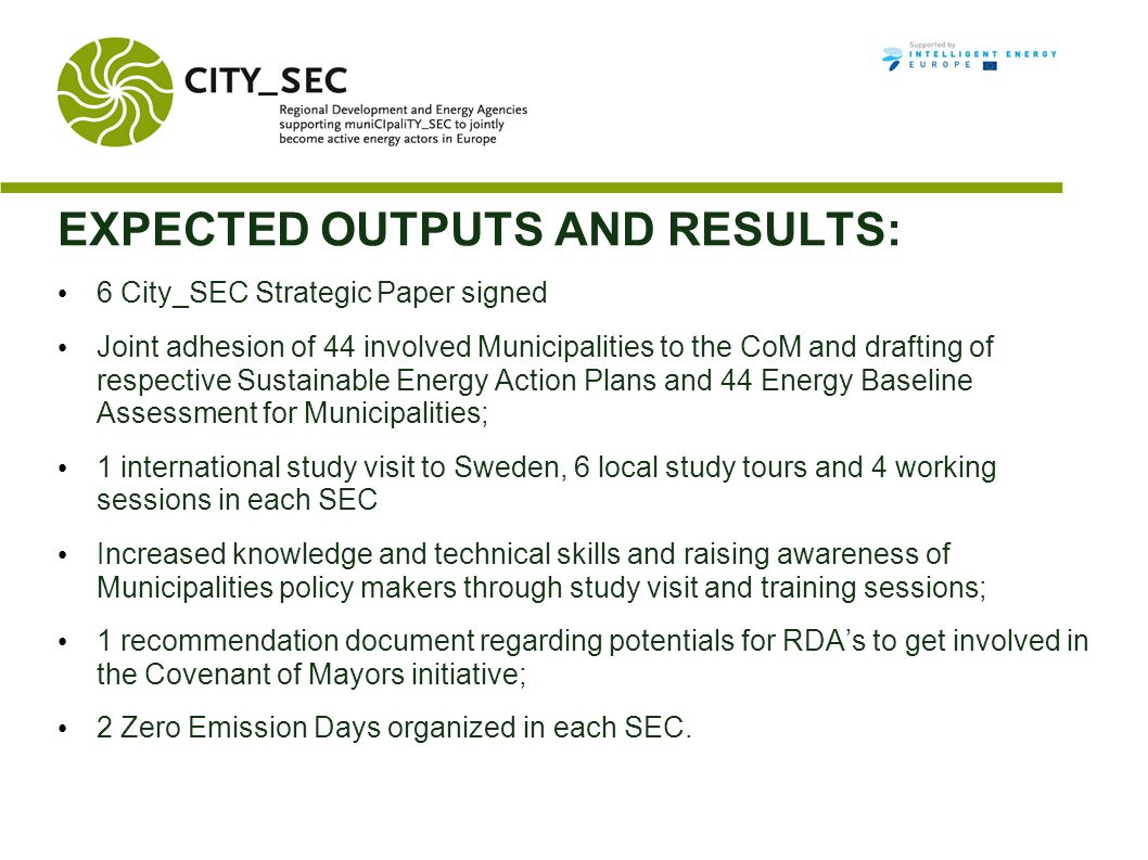 EXPECTED OUTPUTS AND RESULTS: 6 City_SEC Strategic Paper signed Joint adhesion of 44 involved Municipalities to the CoM and drafting of respective Sustainable Energy Action Plans and 44 Energy Baseline Assessment for Municipalities; 1 international study visit to Sweden, 6 local study tours and 4 working sessions in each SEC Increased knowledge and technical skills and raising awareness of Municipalities policy makers through study visit and training sessions; 1 recommendation document regarding potentials for RDA's to get involved in the Covenant of Mayors initiative; 2 Zero Emission Days organized in each SEC.
