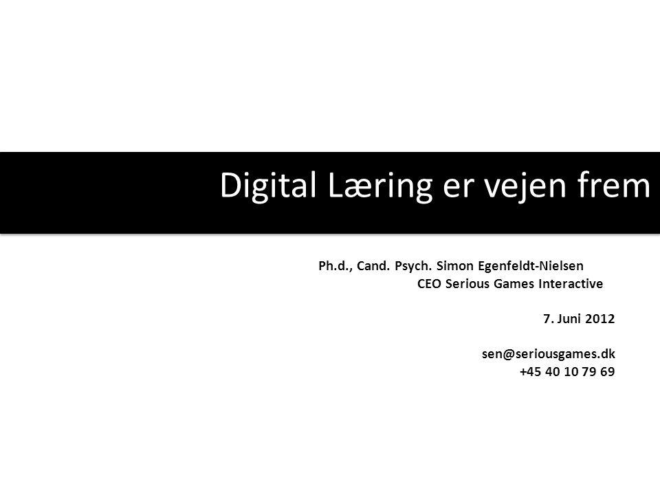 Digital Læring er vejen frem Ph.d., Cand. Psych. Simon Egenfeldt-Nielsen CEO Serious Games Interactive 7. Juni 2012 sen@seriousgames.dk +45 40 10 79 6