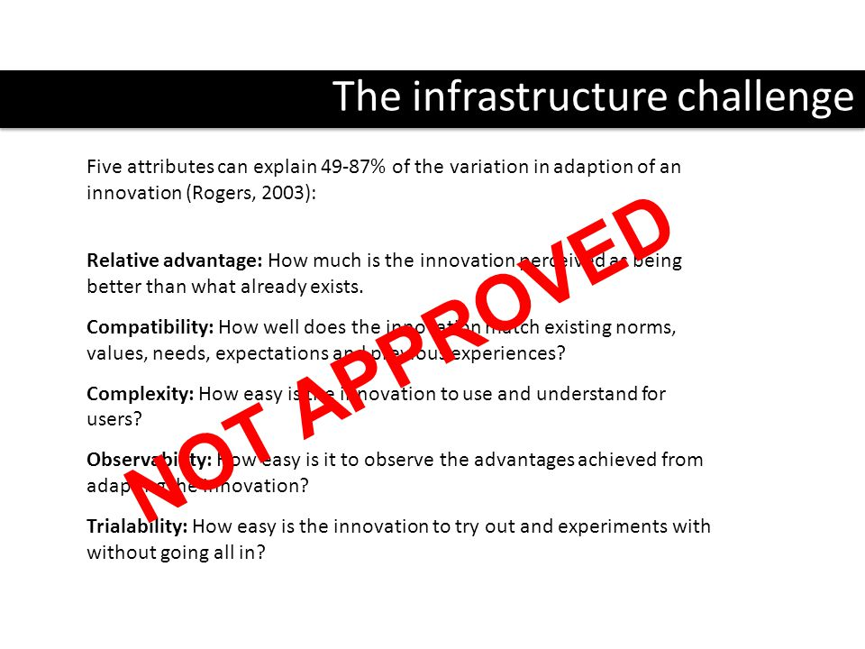 The infrastructure challenge Five attributes can explain 49-87% of the variation in adaption of an innovation (Rogers, 2003): Relative advantage: How much is the innovation perceived as being better than what already exists.