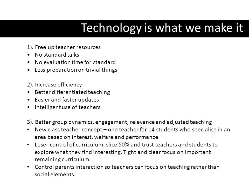 Technology is what we make it 1). Free up teacher resources No standard talks No evaluation time for standard Less preparation on trivial things 2). I