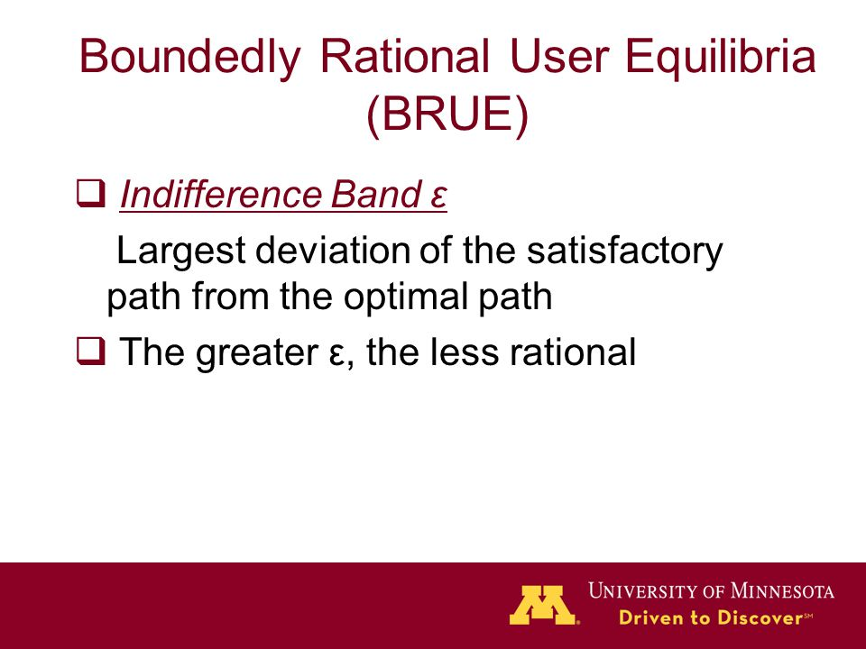 Boundedly Rational User Equilibria (BRUE)  I Indifference Band ε Largest deviation of the satisfactory path from the optimal path  T The greater ε