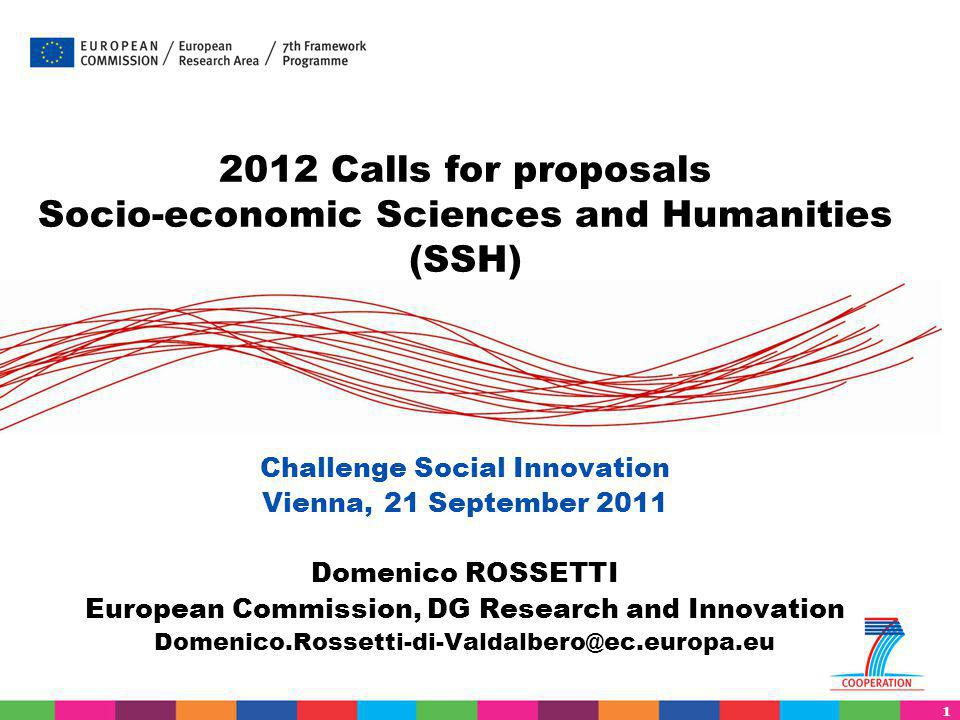 1 2012 Calls for proposals Socio-economic Sciences and Humanities (SSH) Challenge Social Innovation Vienna, 21 September 2011 Domenico ROSSETTI Europe