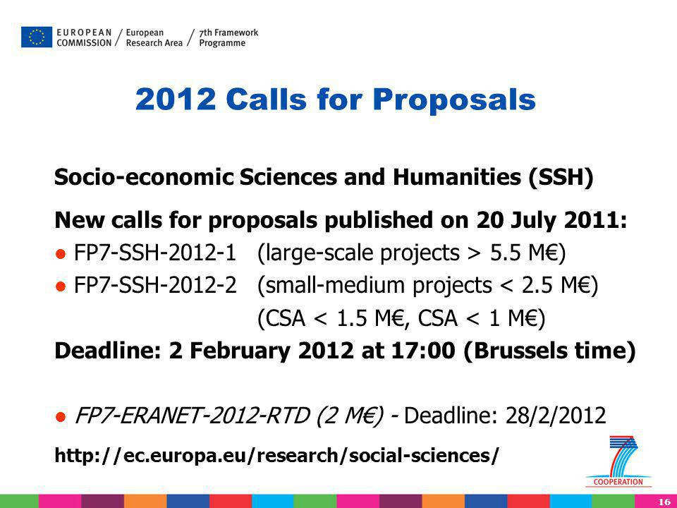 16 Socio-economic Sciences and Humanities (SSH) New calls for proposals published on 20 July 2011: FP7-SSH-2012-1 (large-scale projects > 5.5 M€) FP7-