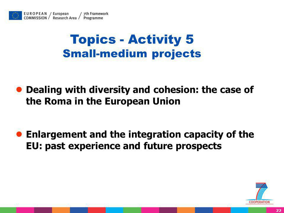 22 ● Dealing with diversity and cohesion: the case of the Roma in the European Union ● Enlargement and the integration capacity of the EU: past experience and future prospects Topics - Activity 5 Small-medium projects