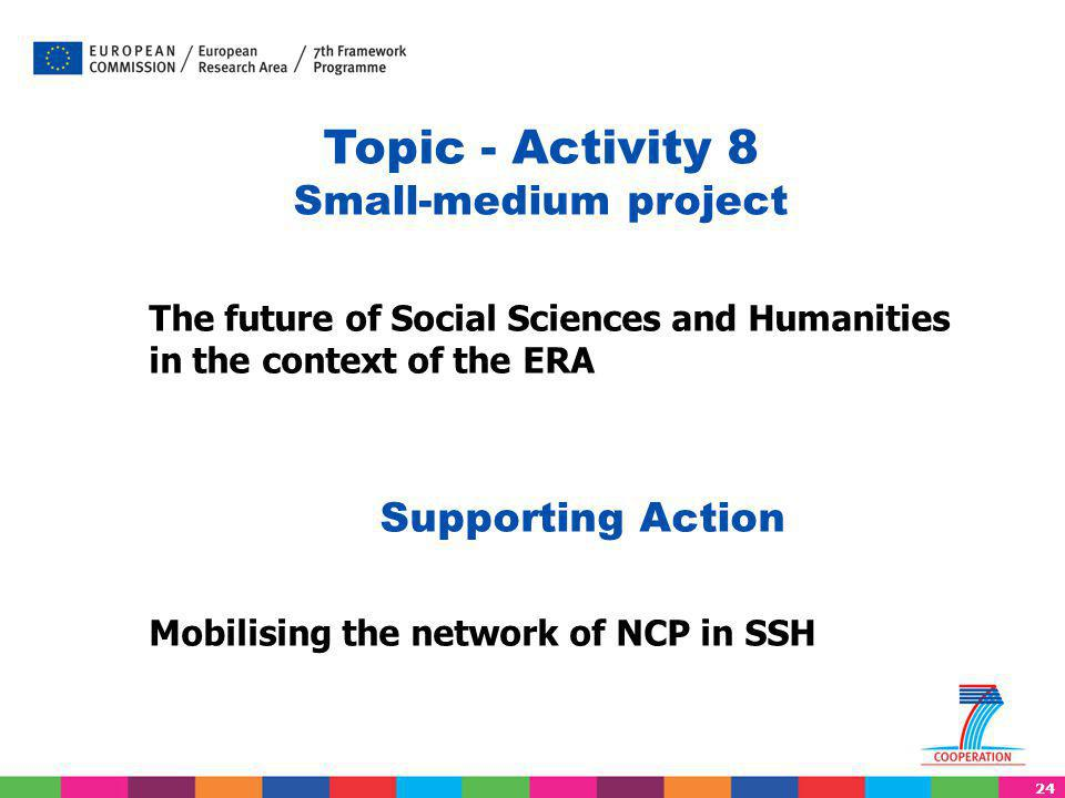 24 The future of Social Sciences and Humanities in the context of the ERA Supporting Action Mobilising the network of NCP in SSH Topic - Activity 8 Small-medium project