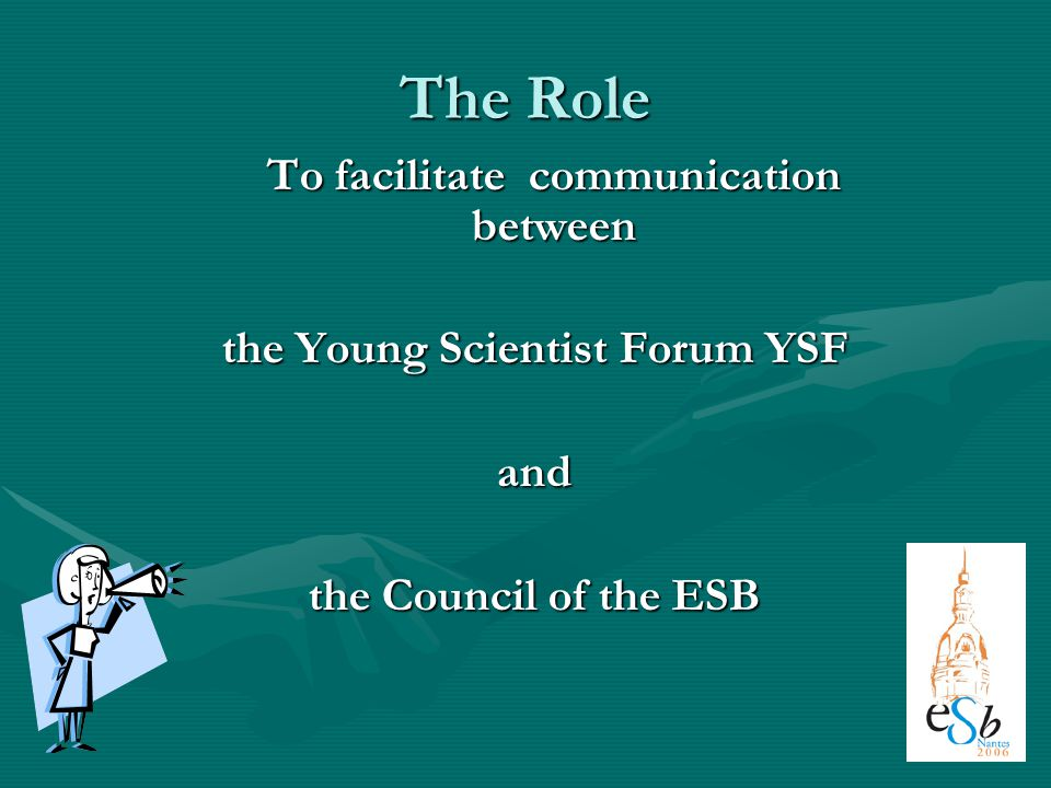 The Role To facilitate communication between the Young Scientist Forum YSF and the Council of the ESB